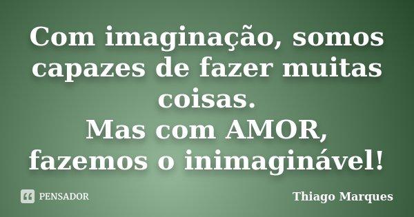 Com imaginação, somos capazes de fazer muitas coisas. Mas com AMOR, fazemos o inimaginável!... Frase de Thiago Marques.