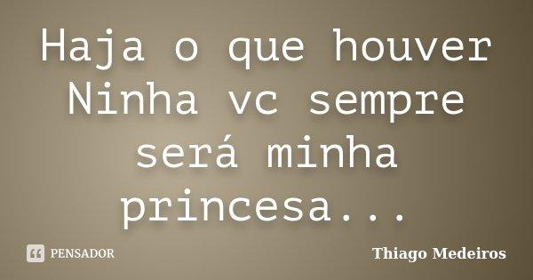 Haja o que houver Ninha vc sempre será minha princesa...... Frase de Thiago Medeiros.