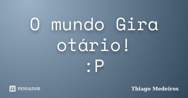 O mundo Gira otário! :P... Frase de Thiago Medeiros.