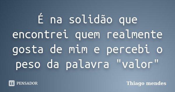 """É na solidão que encontrei quem realmente gosta de mim e percebi o peso da palavra """"valor""""... Frase de Thiago-Mendes."""