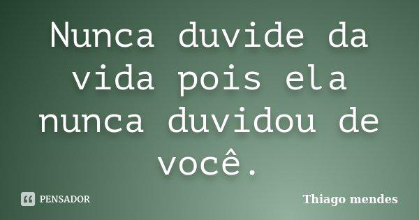 Nunca duvide da vida pois ela nunca duvidou de você.... Frase de Thiago Mendes.