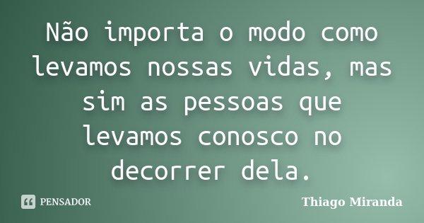 Não importa o modo como levamos nossas vidas, mas sim as pessoas que levamos conosco no decorrer dela.... Frase de Thiago Miranda.