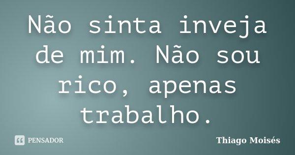 Não sinta inveja de mim. Não sou rico, apenas trabalho.... Frase de Thiago Moisés.