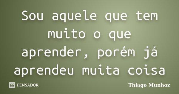 Sou aquele que tem muito o que aprender, porém já aprendeu muita coisa... Frase de Thiago Munhoz.