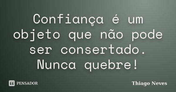 Confiança é um objeto que não pode ser consertado. Nunca quebre!... Frase de Thiago Neves.