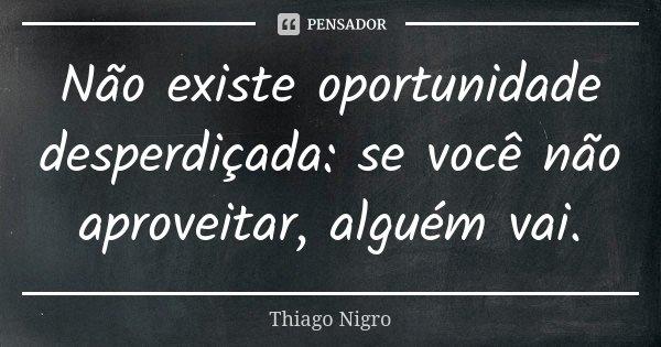 Não existe oportunidade desperdiçada: se você não aproveitar, alguém vai.... Frase de Thiago Nigro.