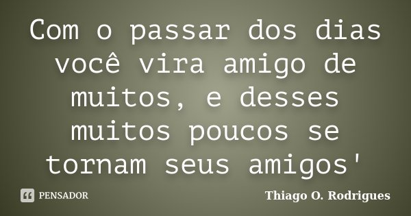 Com o passar dos dias você vira amigo de muitos, e desses muitos poucos se tornam seus amigos'... Frase de Thiago O. Rodrigues.