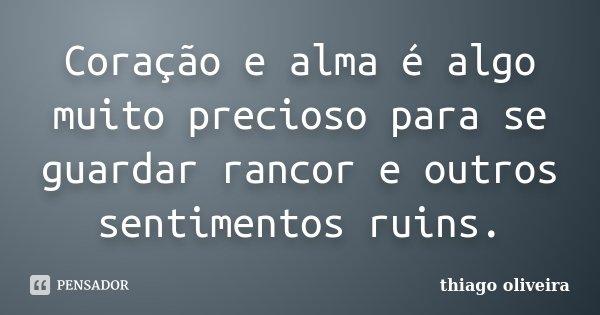 Coração e alma é algo muito precioso para se guardar rancor e outros sentimentos ruins.... Frase de Thiago Oliveira.