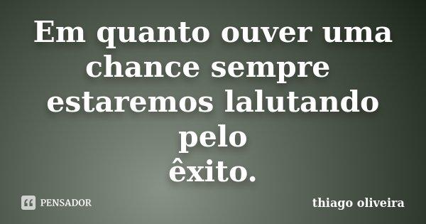 Em quanto ouver uma chance sempre estaremos lalutando pelo êxito.... Frase de thiago oliveira.