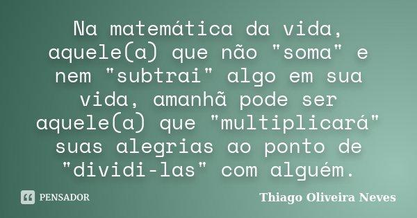 """Na matemática da vida, aquele(a) que não """"soma"""" e nem """"subtrai"""" algo em sua vida, amanhã pode ser aquele(a) que """"multiplicará"""" sua... Frase de Thiago Oliveira Neves."""
