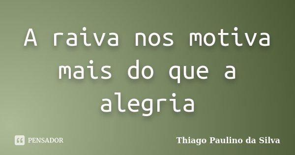 A raiva nos motiva mais do que a alegria... Frase de Thiago Paulino da Silva.