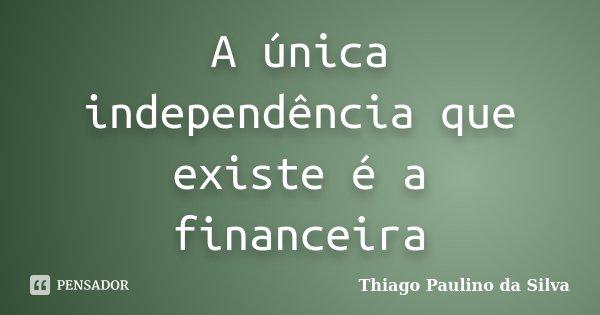 A única independência que existe é a financeira... Frase de Thiago Paulino da Silva.