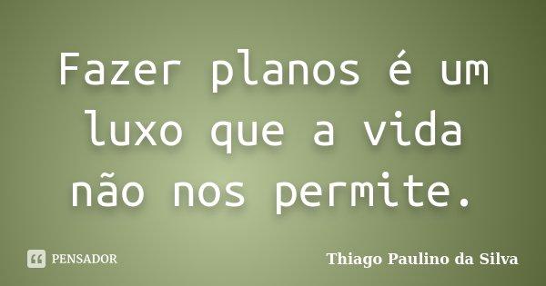 Fazer planos é um luxo que a vida não nos permite.... Frase de Thiago Paulino da Silva.