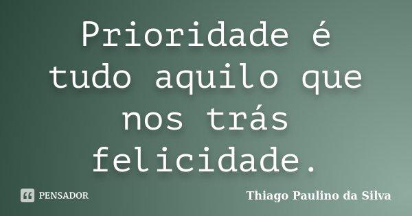 Prioridade é tudo aquilo que nos trás felicidade.... Frase de Thiago Paulino da Silva.