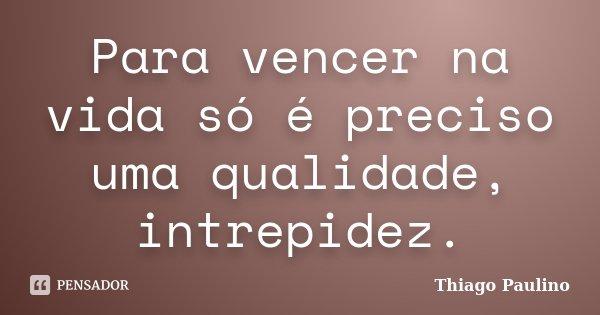 Para vencer na vida só é preciso uma qualidade, intrepidez.... Frase de Thiago Paulino.