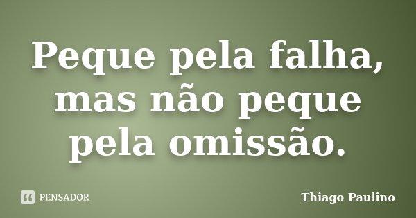 Peque pela falha, mas não peque pela omissão.... Frase de Thiago Paulino.