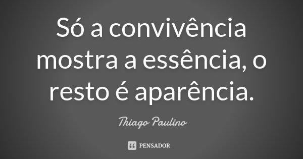 Só a convivência mostra a essência, o resto é aparência.... Frase de Thiago Paulino.