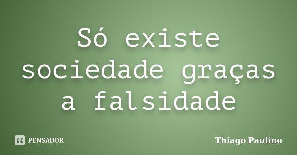 Só existe sociedade graças a falsidade... Frase de Thiago Paulino.