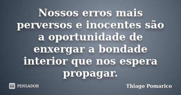 Nossos erros mais perversos e inocentes são a oportunidade de enxergar a bondade interior que nos espera propagar.... Frase de Thiago Pomarico.