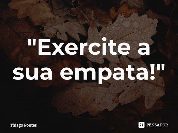 Exercite a sua empatia!... Frase de Thiago Pontes.