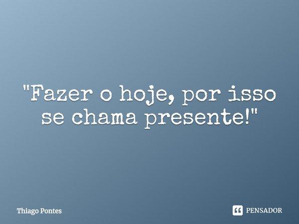 """""""Fazer o hoje, por isso se chama presente!""""... Frase de Thiago Pontes."""