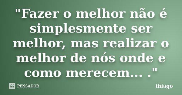 """""""Fazer o melhor não é simplesmente ser melhor, mas realizar o melhor de nós onde e como merecem... .""""... Frase de Thiago."""