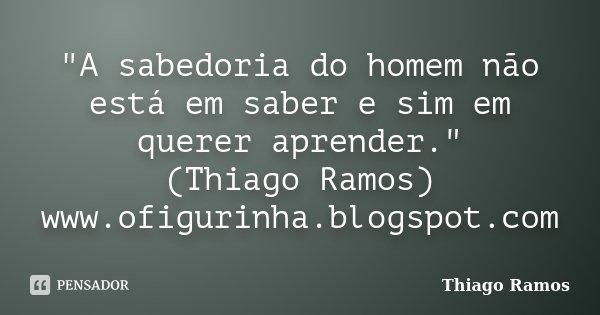 """""""A sabedoria do homem não está em saber e sim em querer aprender."""" (Thiago Ramos) www.ofigurinha.blogspot.com... Frase de Thiago Ramos."""