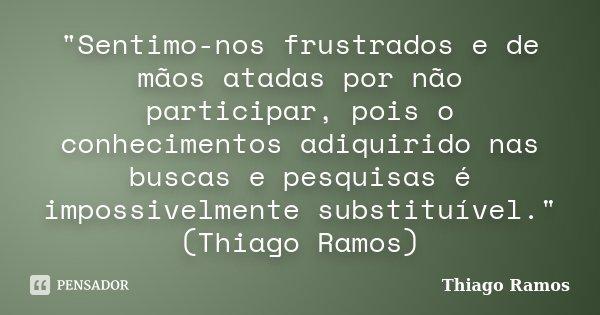 """""""Sentimo-nos frustrados e de mãos atadas por não participar, pois o conhecimentos adiquirido nas buscas e pesquisas é impossivelmente substituível."""" (... Frase de Thiago Ramos."""