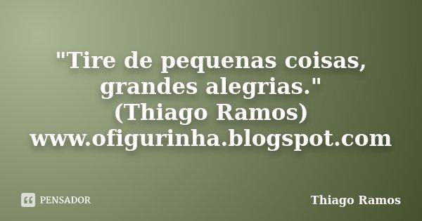 """""""Tire de pequenas coisas, grandes alegrias."""" (Thiago Ramos) www.ofigurinha.blogspot.com... Frase de Thiago Ramos."""