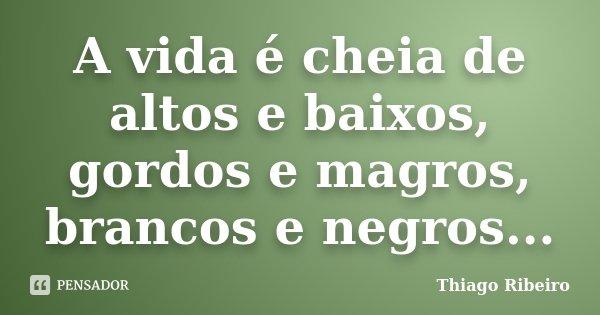 A vida é cheia de altos e baixos, gordos e magros, brancos e negros...... Frase de Thiago Ribeiro.