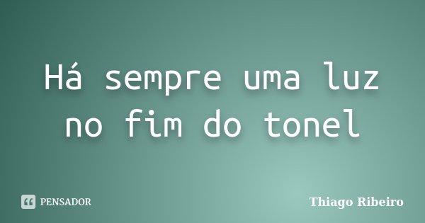 Há sempre uma luz no fim do tonel... Frase de Thiago Ribeiro.