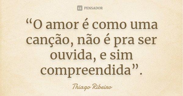 """""""O amor é como uma canção, não é pra ser ouvida, e sim compreendida"""".... Frase de (Thiago Ribeiro)."""