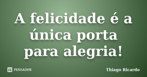 A felicidade é a única porta para alegria!... Frase de Thiago Ricardo.