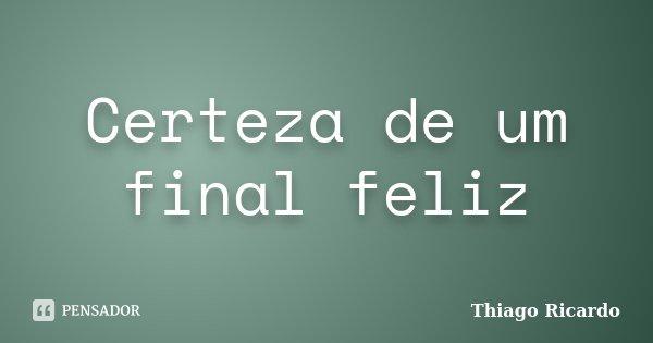 Certeza de um final feliz... Frase de Thiago Ricardo.