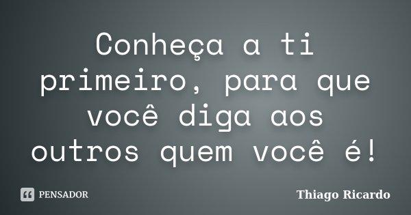 Conheça a ti primeiro, para que você diga aos outros quem você é!... Frase de Thiago Ricardo.
