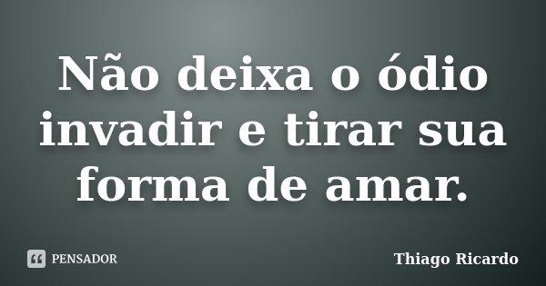 Não deixa o ódio invadir e tirar sua forma de amar.... Frase de Thiago Ricardo.