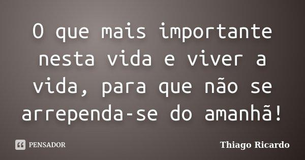 O que mais importante nesta vida e viver a vida, para que não se arrependa-se do amanhã!... Frase de Thiago Ricardo.