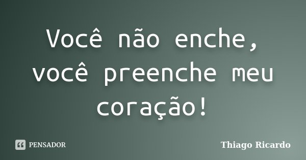 Você não enche, você preenche meu coração!... Frase de Thiago Ricardo.