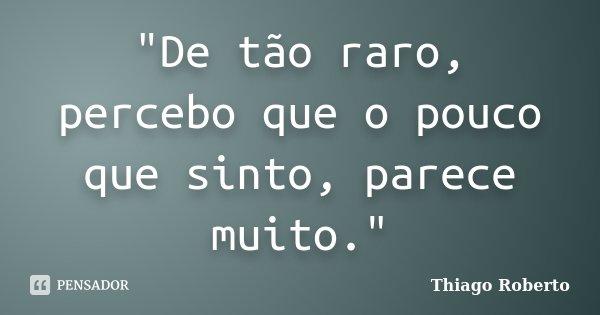 """""""De tão raro, percebo que o pouco que sinto, parece muito.""""... Frase de Thiago Roberto."""