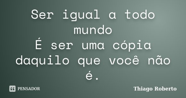 Ser igual a todo mundo É ser uma cópia daquilo que você não é.... Frase de Thiago Roberto.