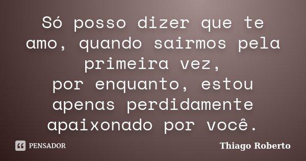 Só posso dizer que te amo, quando sairmos pela primeira vez, por enquanto, estou apenas perdidamente apaixonado por você.... Frase de Thiago Roberto.