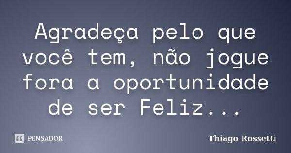 Agradeça pelo que você tem, não jogue fora a oportunidade de ser Feliz...... Frase de Thiago Rossetti.