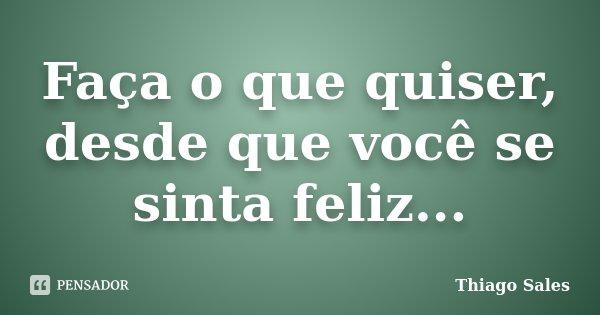 Faça o que quiser, desde que você se sinta feliz...... Frase de Thiago Sales.