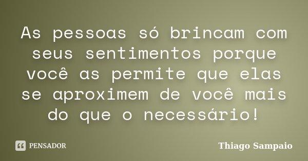 As pessoas só brincam com seus sentimentos porque você as permite que elas se aproximem de você mais do que o necessário!... Frase de Thiago Sampaio.