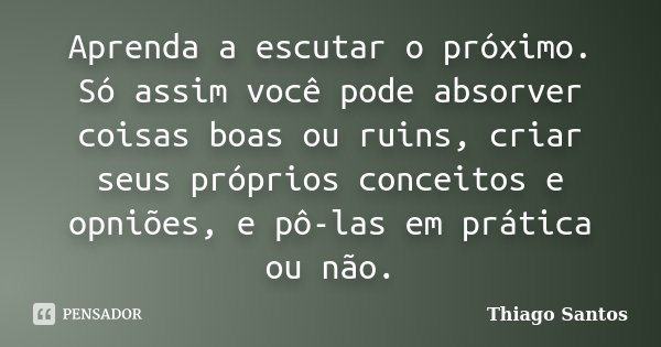 Aprenda a escutar o próximo. Só assim você pode absorver coisas boas ou ruins, criar seus próprios conceitos e opniões, e pô-las em prática ou não.... Frase de Thiago Santos.