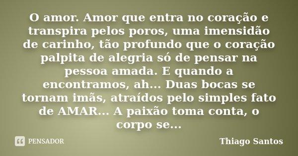 O amor. Amor que entra no coração e transpira pelos poros, uma imensidão de carinho, tão profundo que o coração palpita de alegria só de pensar na pessoa amada.... Frase de Thiago Santos.