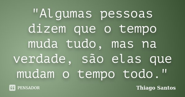 """""""Algumas pessoas dizem que o tempo muda tudo, mas na verdade, são elas que mudam o tempo todo.""""... Frase de Thiago Santos."""