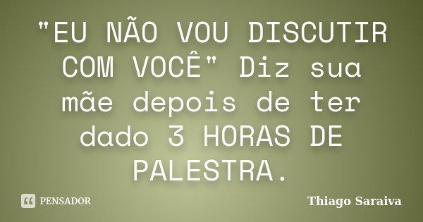 """""""EU NÃO VOU DISCUTIR COM VOCÊ"""" Diz sua mãe depois de ter dado 3 HORAS DE PALESTRA.... Frase de Thiago Saraiva."""