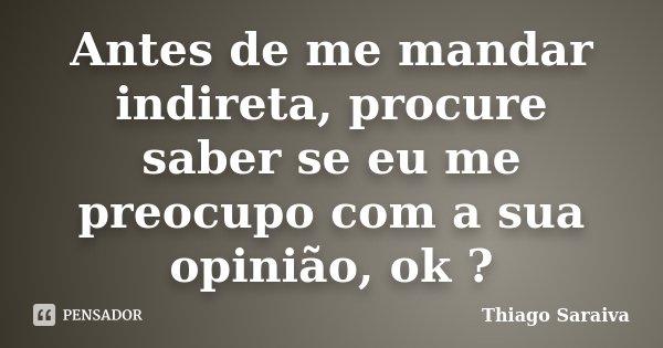 Antes de me mandar indireta, procure saber se eu me preocupo com a sua opinião, ok ?... Frase de Thiago Saraiva.