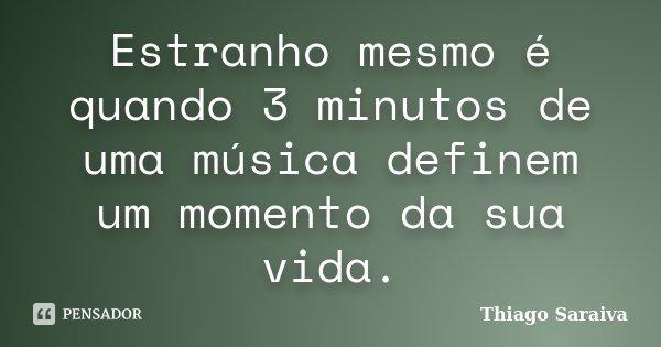 Estranho mesmo é quando 3 minutos de uma música definem um momento da sua vida.... Frase de Thiago Saraiva.